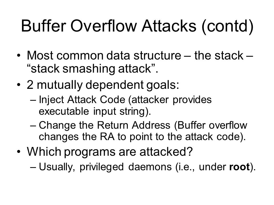 Buffer Overflow Attacks (contd) Most common data structure – the stack – stack smashing attack .