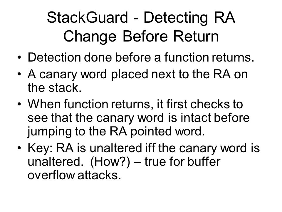 StackGuard - Detecting RA Change Before Return Detection done before a function returns. A canary word placed next to the RA on the stack. When functi