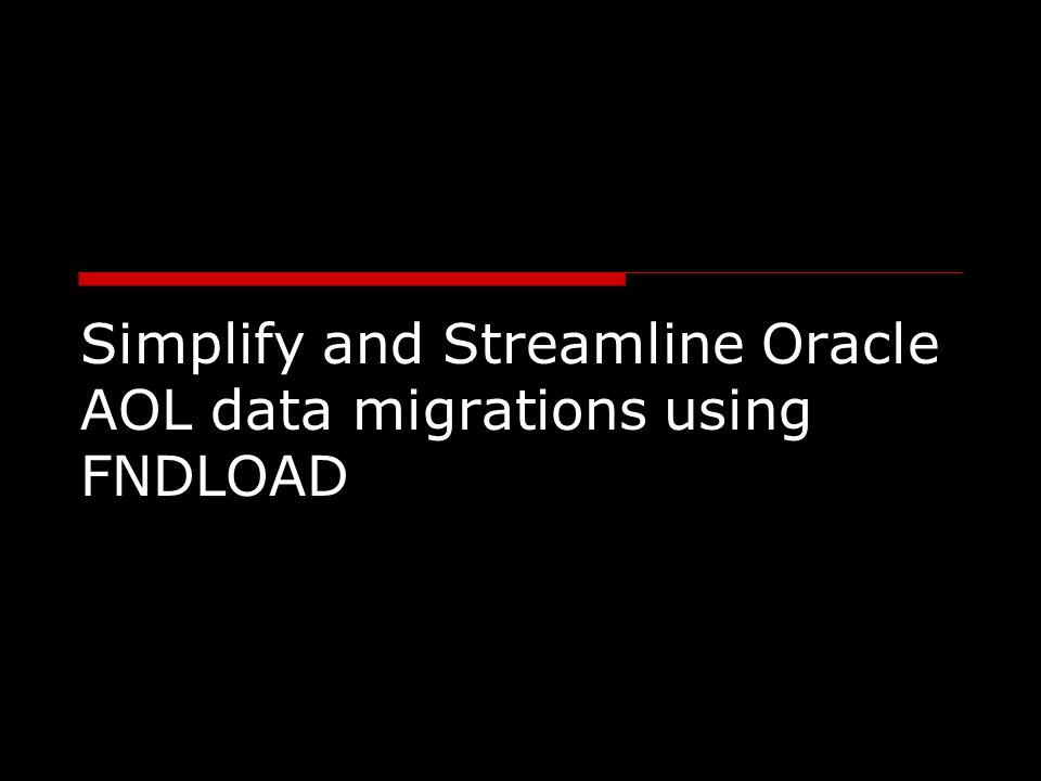 Simplify and Streamline Oracle AOL data migrations using FNDLOAD