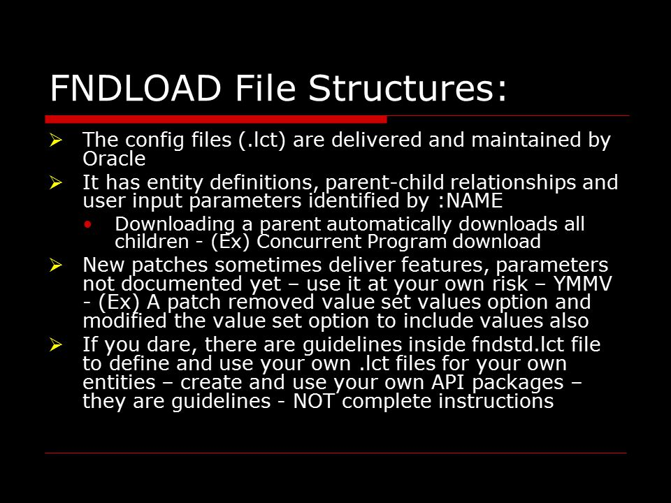 FNDLOAD File Structures:  The config files (.lct) are delivered and maintained by Oracle  It has entity definitions, parent-child relationships and user input parameters identified by :NAME Downloading a parent automatically downloads all children - (Ex) Concurrent Program download  New patches sometimes deliver features, parameters not documented yet – use it at your own risk – YMMV - (Ex) A patch removed value set values option and modified the value set option to include values also  If you dare, there are guidelines inside fndstd.lct file to define and use your own.lct files for your own entities – create and use your own API packages – they are guidelines - NOT complete instructions