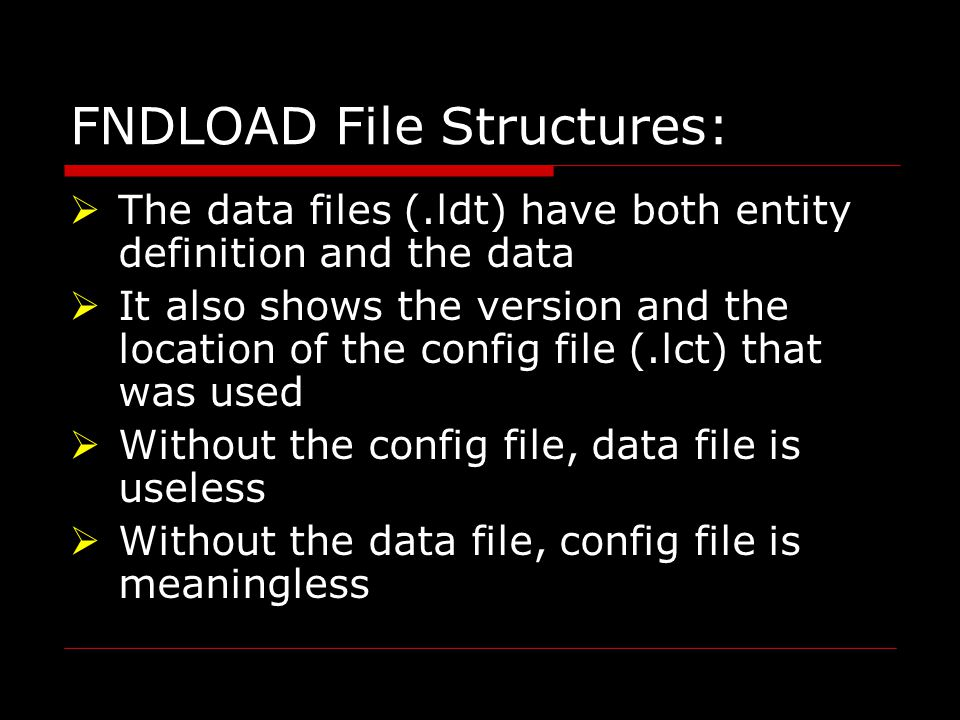 FNDLOAD File Structures:  The data files (.ldt) have both entity definition and the data  It also shows the version and the location of the config file (.lct) that was used  Without the config file, data file is useless  Without the data file, config file is meaningless