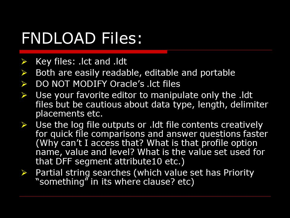 FNDLOAD Files:  Key files:.lct and.ldt  Both are easily readable, editable and portable  DO NOT MODIFY Oracle's.lct files  Use your favorite editor to manipulate only the.ldt files but be cautious about data type, length, delimiter placements etc.