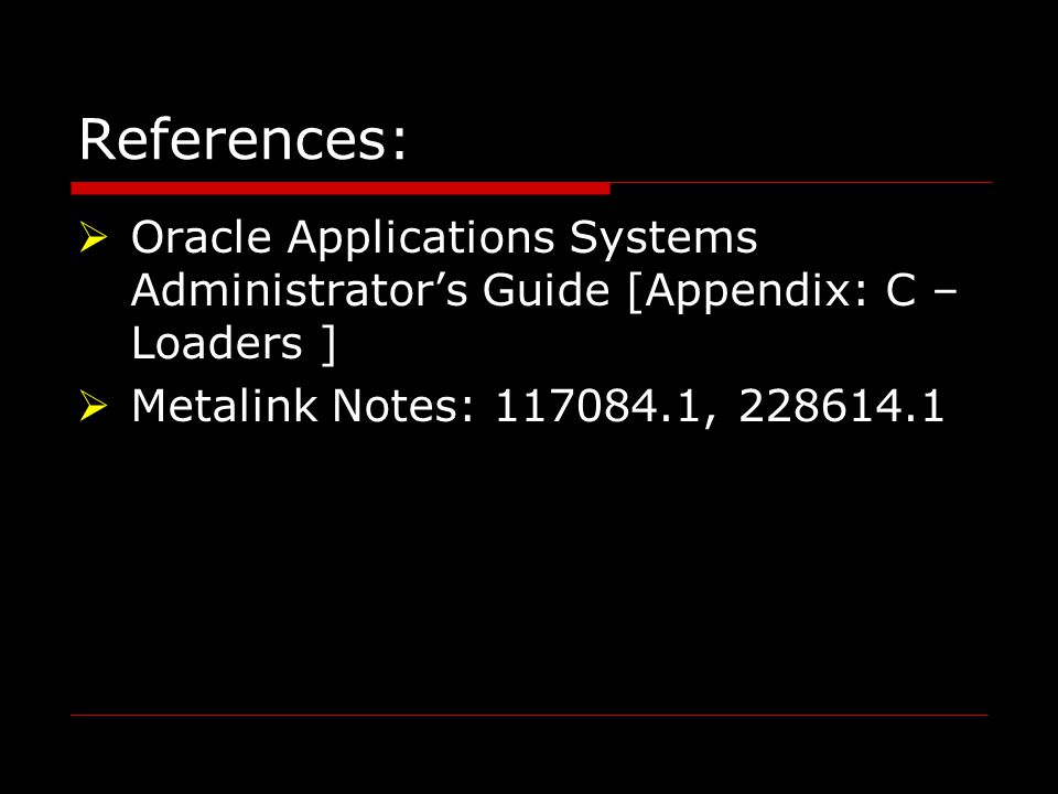 References:  Oracle Applications Systems Administrator's Guide [Appendix: C – Loaders ]  Metalink Notes: 117084.1, 228614.1