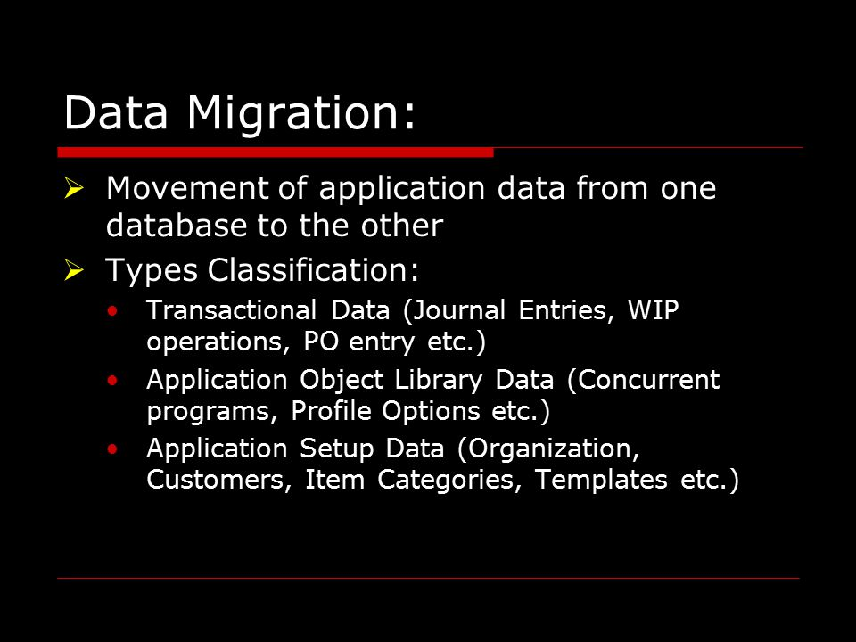 Data Migration: MMovement of application data from one database to the other TTypes Classification: Transactional Data (Journal Entries, WIP operations, PO entry etc.) Application Object Library Data (Concurrent programs, Profile Options etc.) Application Setup Data (Organization, Customers, Item Categories, Templates etc.)