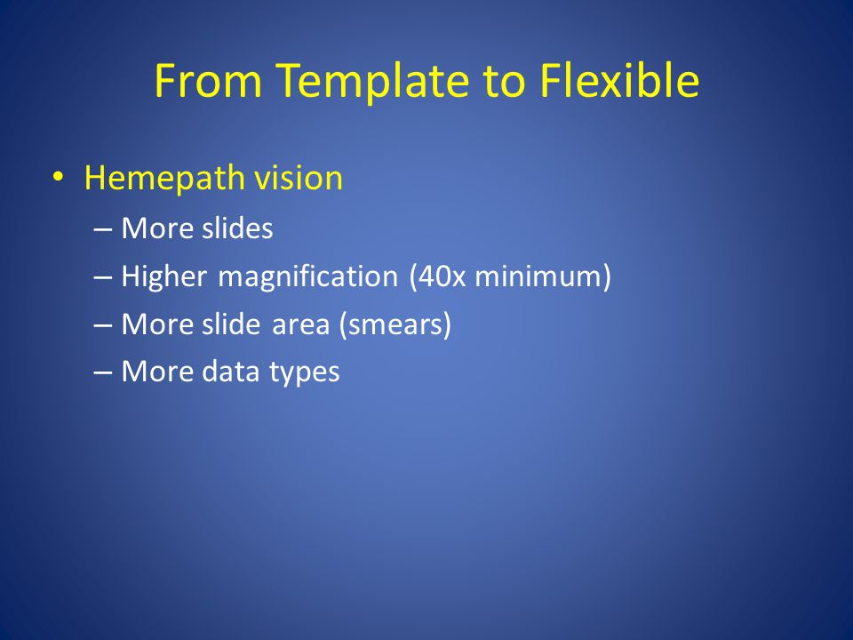 From Template to Flexible Hemepath vision – More slides – Higher magnification (40x minimum) – More slide area (smears) – More data types