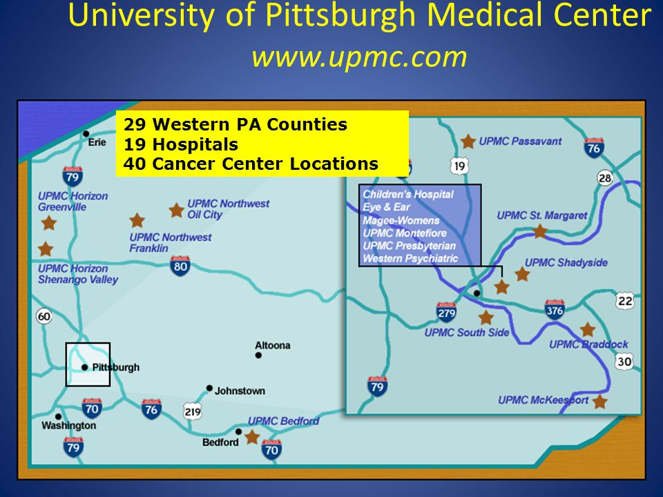 University of Pittsburgh Medical Center www.upmc.com 29 Western PA Counties 19 Hospitals 40 Cancer Center Locations