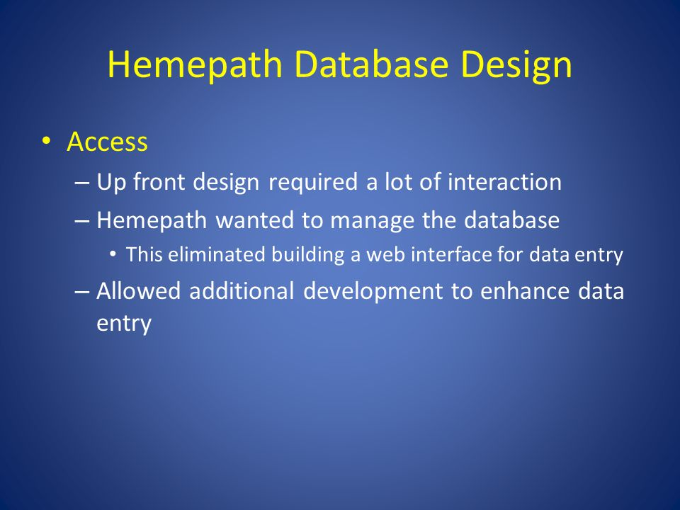Hemepath Database Design Access – Up front design required a lot of interaction – Hemepath wanted to manage the database This eliminated building a web interface for data entry – Allowed additional development to enhance data entry