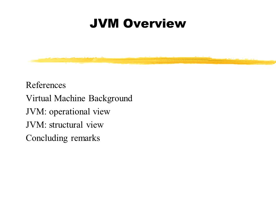 JVM Overview References Virtual Machine Background JVM: operational view JVM: structural view Concluding remarks