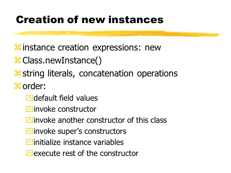 Creation of new instances zinstance creation expressions: new zClass.newInstance() zstring literals, concatenation operations zorder: ydefault field values yinvoke constructor yinvoke another constructor of this class yinvoke super's constructors yinitialize instance variables yexecute rest of the constructor