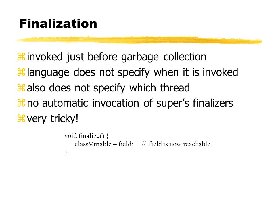 Finalization zinvoked just before garbage collection zlanguage does not specify when it is invoked zalso does not specify which thread zno automatic invocation of super's finalizers zvery tricky.