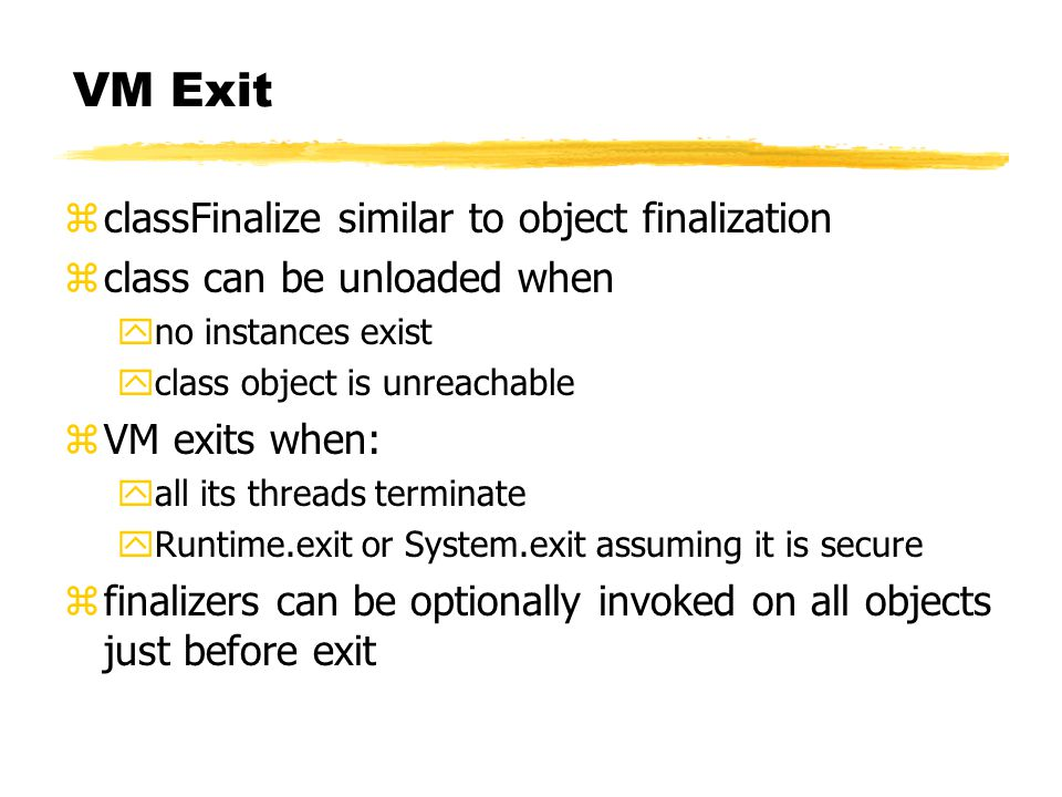 VM Exit zclassFinalize similar to object finalization zclass can be unloaded when yno instances exist yclass object is unreachable zVM exits when: yall its threads terminate yRuntime.exit or System.exit assuming it is secure zfinalizers can be optionally invoked on all objects just before exit