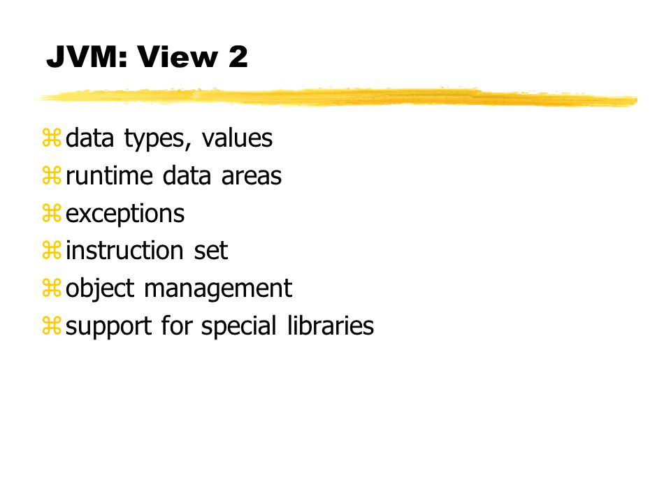 JVM: View 2 zdata types, values zruntime data areas zexceptions zinstruction set zobject management zsupport for special libraries