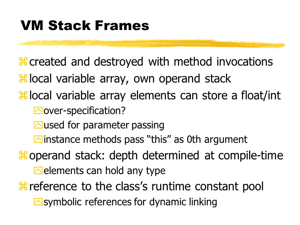 VM Stack Frames zcreated and destroyed with method invocations zlocal variable array, own operand stack zlocal variable array elements can store a float/int yover-specification.