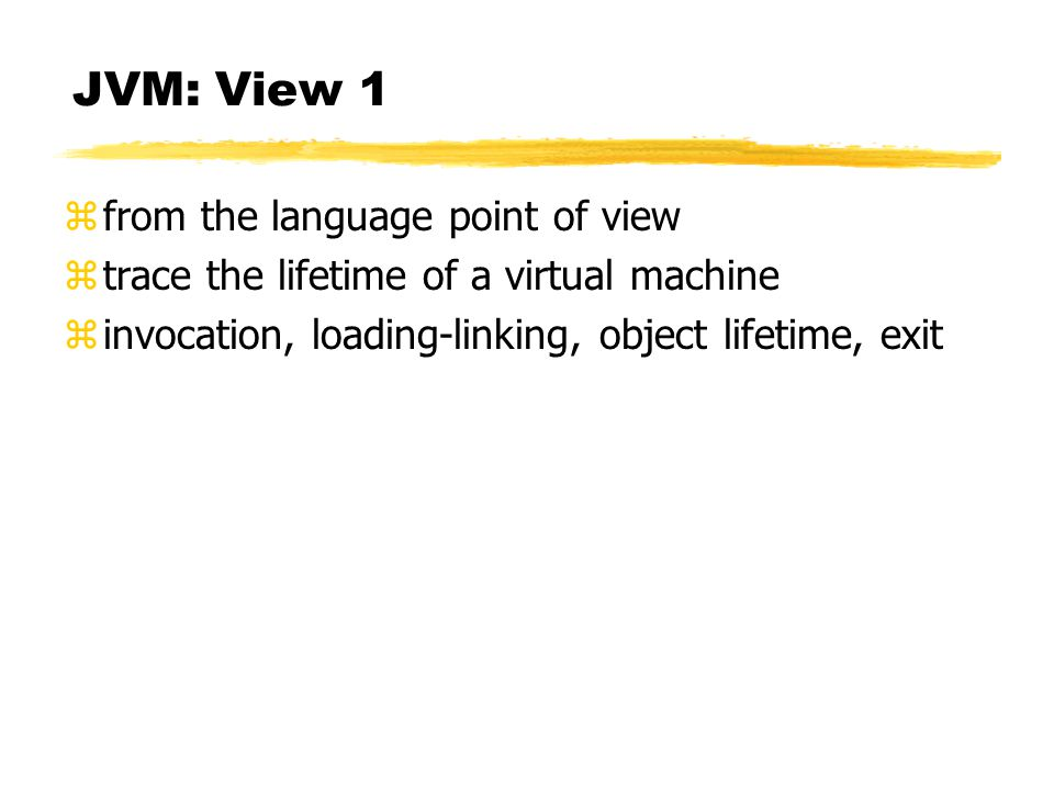 JVM: View 1 zfrom the language point of view ztrace the lifetime of a virtual machine zinvocation, loading-linking, object lifetime, exit