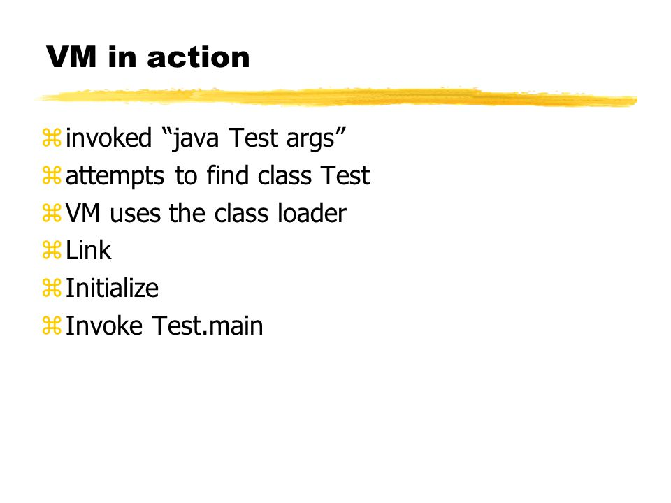 VM in action zinvoked java Test args zattempts to find class Test zVM uses the class loader zLink zInitialize zInvoke Test.main