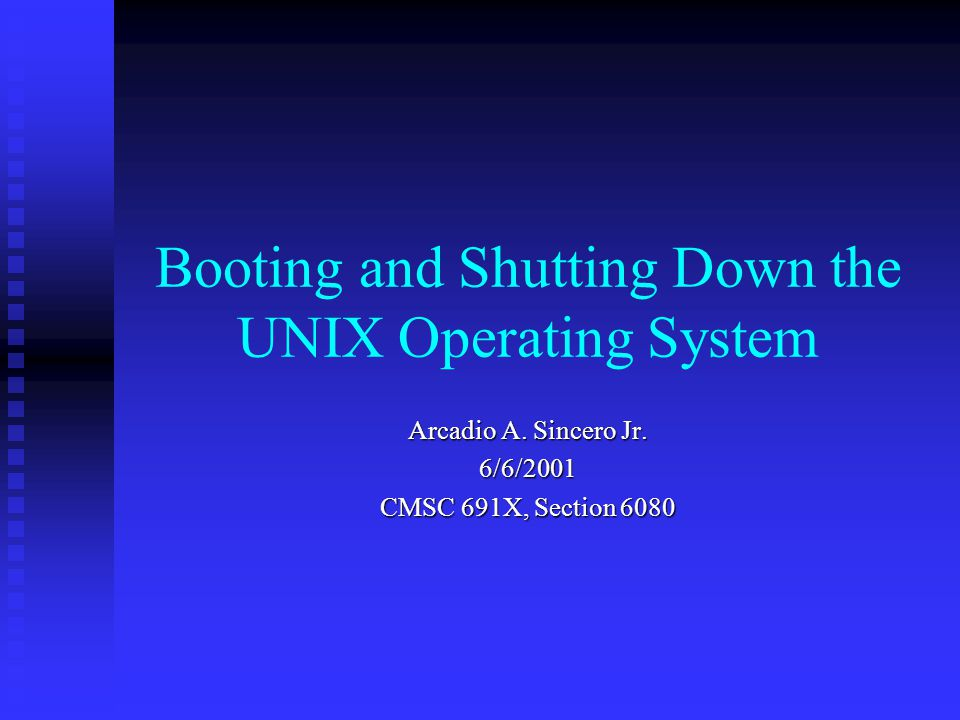 Booting and Shutting Down the UNIX Operating System Arcadio A. Sincero Jr. 6/6/2001 CMSC 691X, Section 6080