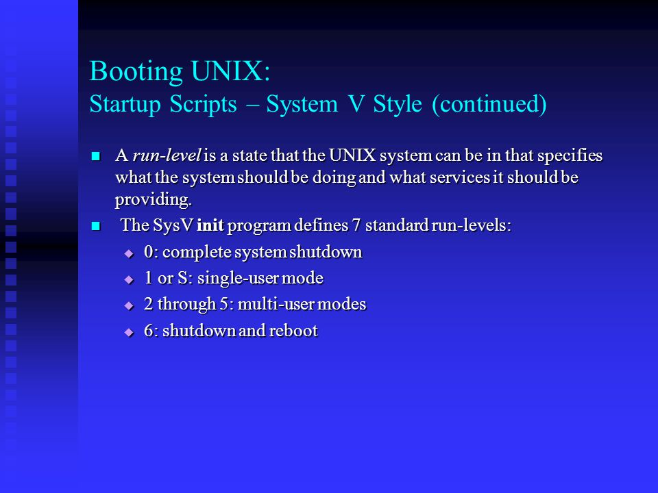 Booting UNIX: Startup Scripts – System V Style (continued) A run-level is a state that the UNIX system can be in that specifies what the system should be doing and what services it should be providing.