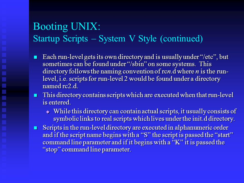 Booting UNIX: Startup Scripts – System V Style (continued) Each run-level gets its own directory and is usually under /etc , but sometimes can be found under /sbin on some systems.