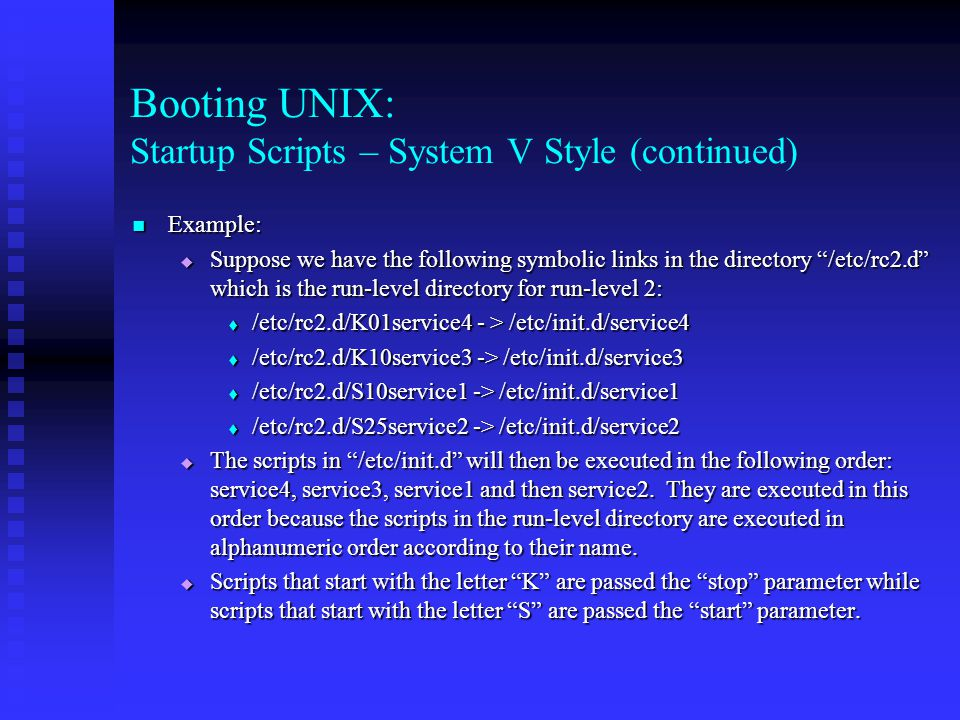 Booting UNIX: Startup Scripts – System V Style (continued) Example: Example:  Suppose we have the following symbolic links in the directory /etc/rc2.d which is the run-level directory for run-level 2:  /etc/rc2.d/K01service4 - > /etc/init.d/service4  /etc/rc2.d/K10service3 -> /etc/init.d/service3  /etc/rc2.d/S10service1 -> /etc/init.d/service1  /etc/rc2.d/S25service2 -> /etc/init.d/service2  The scripts in /etc/init.d will then be executed in the following order: service4, service3, service1 and then service2.