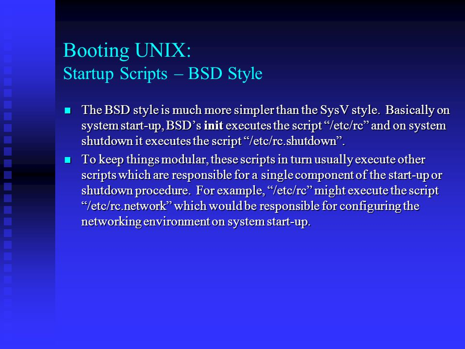 Booting UNIX: Startup Scripts – BSD Style The BSD style is much more simpler than the SysV style.