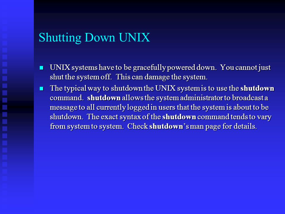 Shutting Down UNIX UNIX systems have to be gracefully powered down. You cannot just shut the system off. This can damage the system. UNIX systems have