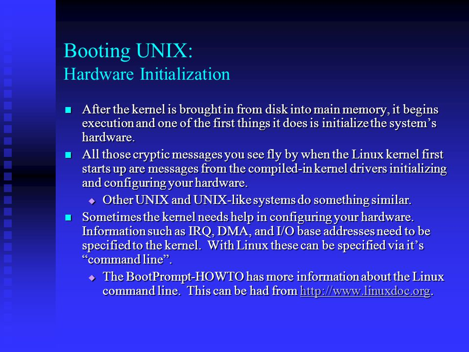 Booting UNIX: Hardware Initialization After the kernel is brought in from disk into main memory, it begins execution and one of the first things it do