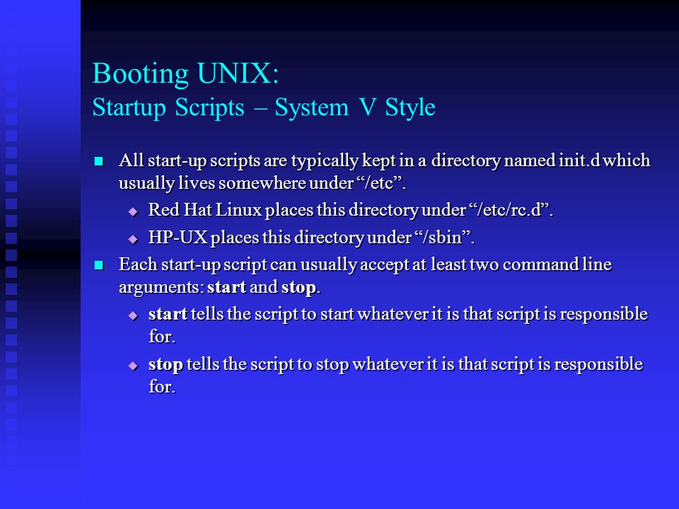 Booting UNIX: Startup Scripts – System V Style All start-up scripts are typically kept in a directory named init.d which usually lives somewhere under /etc .