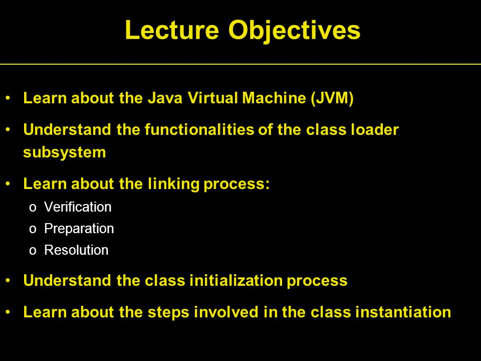 Lecture Objectives Learn about the Java Virtual Machine (JVM) Understand the functionalities of the class loader subsystem Learn about the linking process: oVerification oPreparation oResolution Understand the class initialization process Learn about the steps involved in the class instantiation