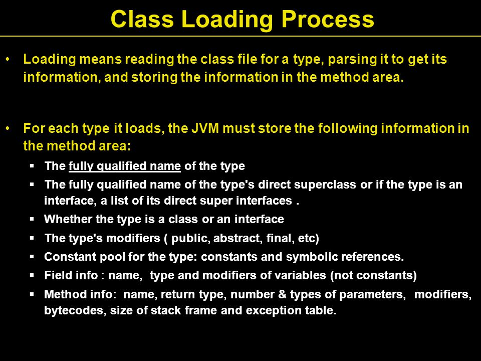 Class Loading Process Loading means reading the class file for a type, parsing it to get its information, and storing the information in the method area.