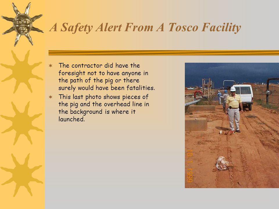A Safety Alert From A Tosco Facility  The contractor did have the foresight not to have anyone in the path of the pig or there surely would have been