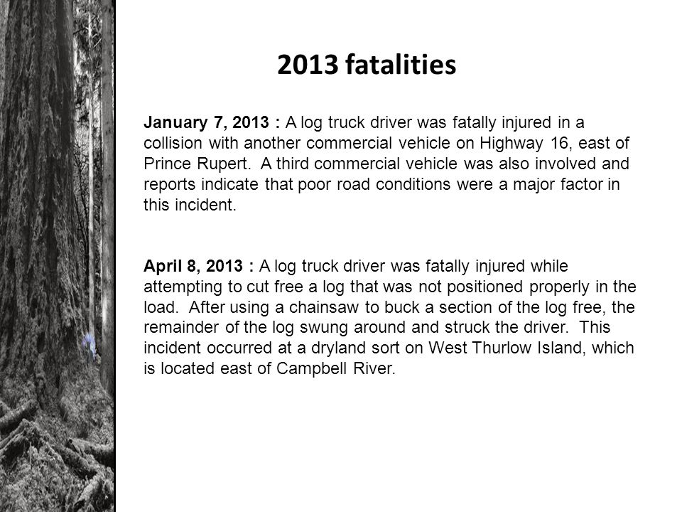 2013 fatalities January 7, 2013 : A log truck driver was fatally injured in a collision with another commercial vehicle on Highway 16, east of Prince Rupert.