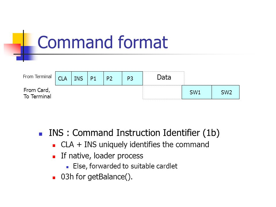 Command format INS : Command Instruction Identifier (1b) CLA + INS uniquely identifies the command If native, loader process Else, forwarded to suitable cardlet 03h for getBalance().