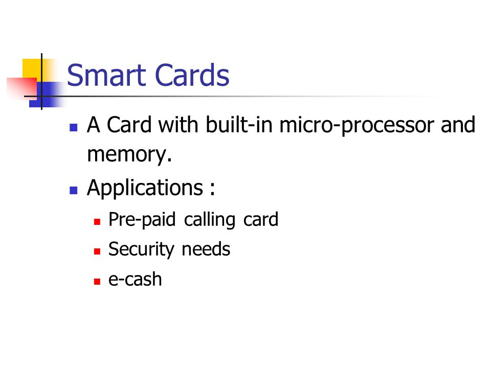 Smart Cards A Card with built-in micro-processor and memory.