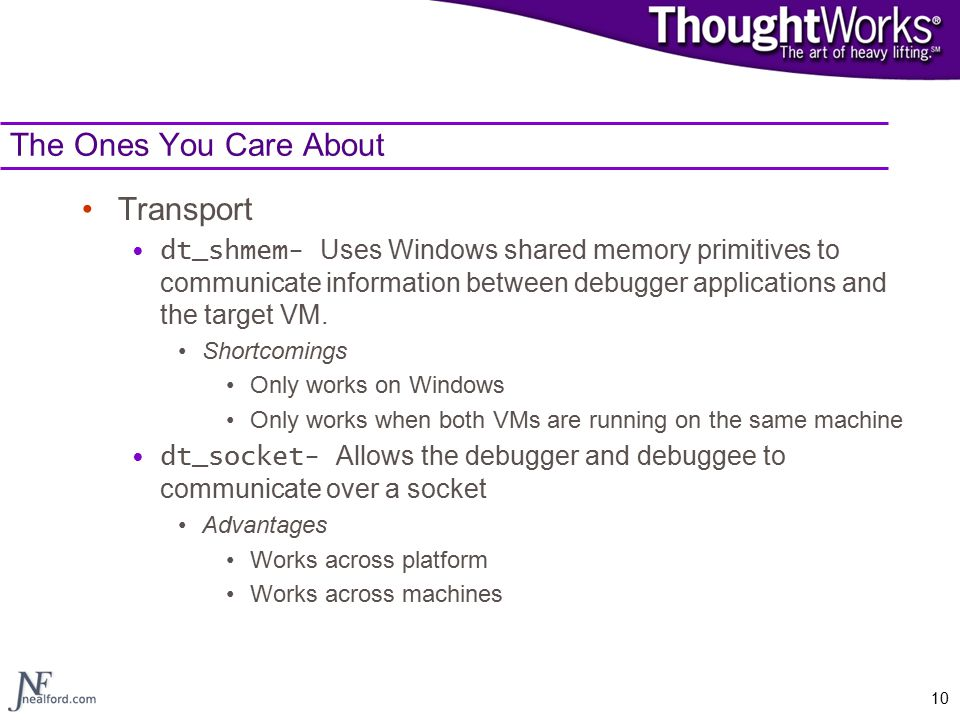 10 The Ones You Care About Transport dt_shmem- Uses Windows shared memory primitives to communicate information between debugger applications and the