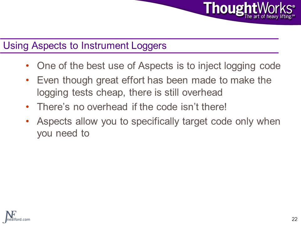 22 Using Aspects to Instrument Loggers One of the best use of Aspects is to inject logging code Even though great effort has been made to make the log