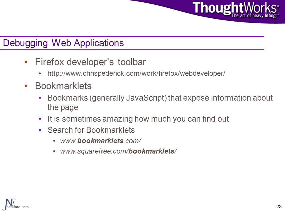 23 Debugging Web Applications Firefox developer's toolbar http://www.chrispederick.com/work/firefox/webdeveloper/ Bookmarklets Bookmarks (generally Ja