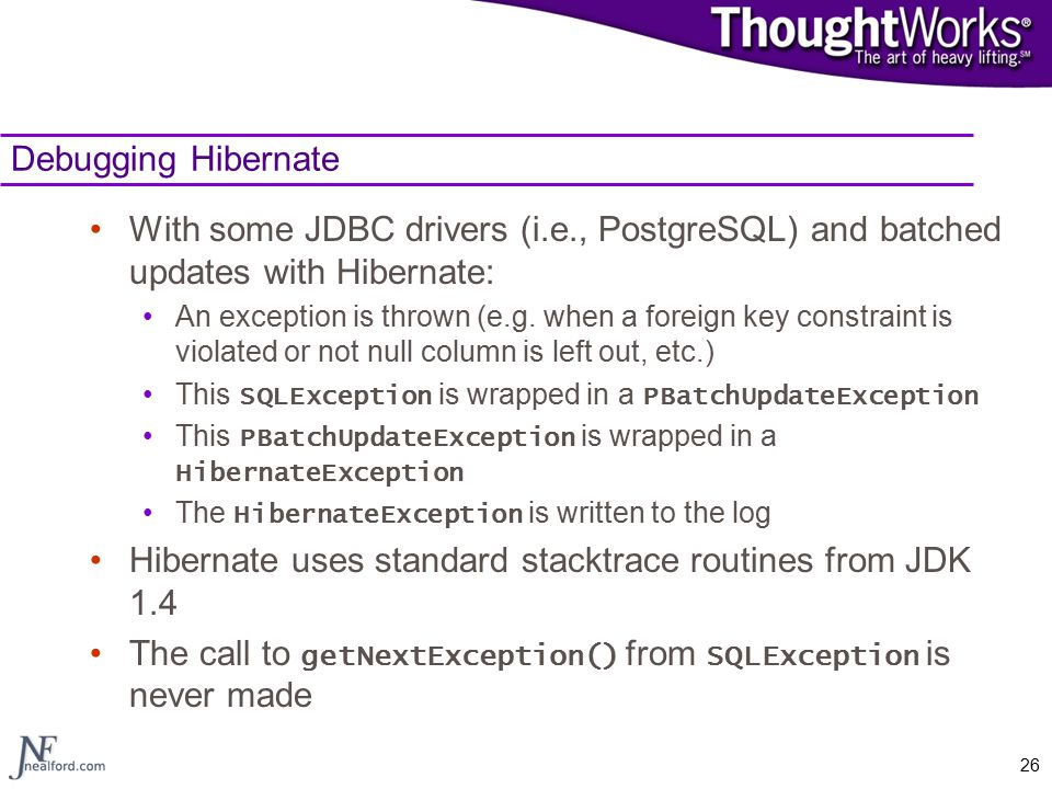 26 Debugging Hibernate With some JDBC drivers (i.e., PostgreSQL) and batched updates with Hibernate: An exception is thrown (e.g.