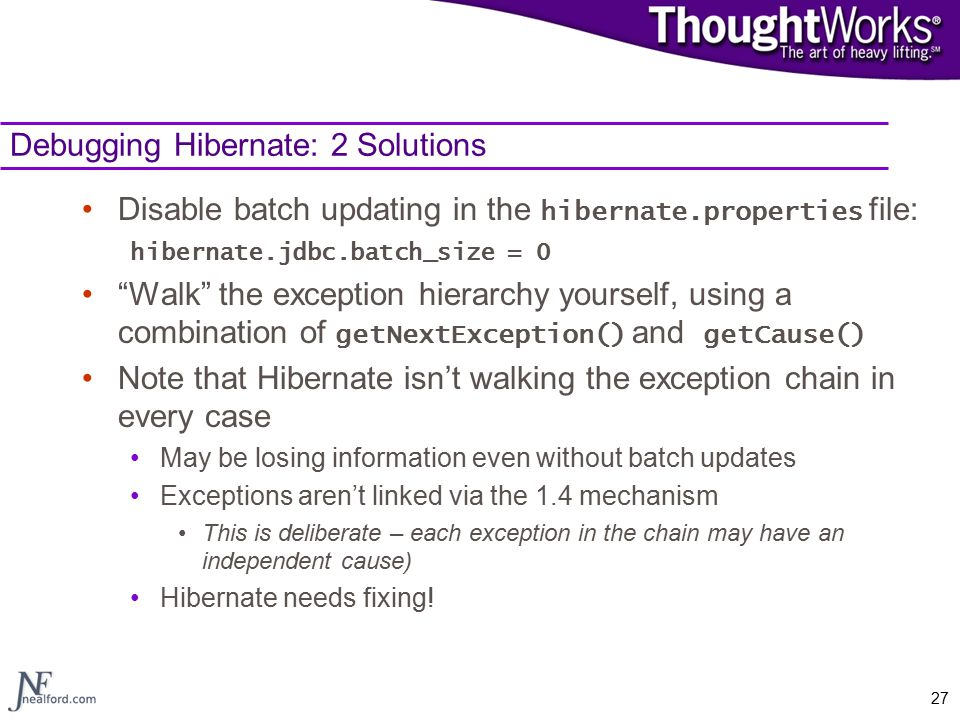 "27 Debugging Hibernate: 2 Solutions Disable batch updating in the hibernate.properties file: hibernate.jdbc.batch_size = 0 ""Walk"" the exception hierar"