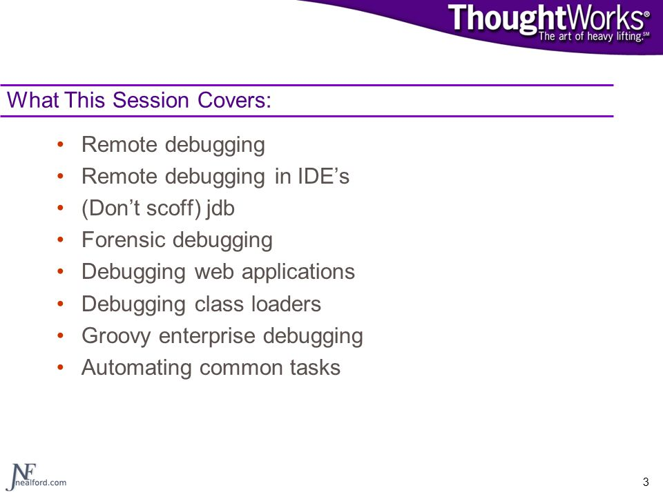 3 What This Session Covers: Remote debugging Remote debugging in IDE's (Don't scoff) jdb Forensic debugging Debugging web applications Debugging class loaders Groovy enterprise debugging Automating common tasks