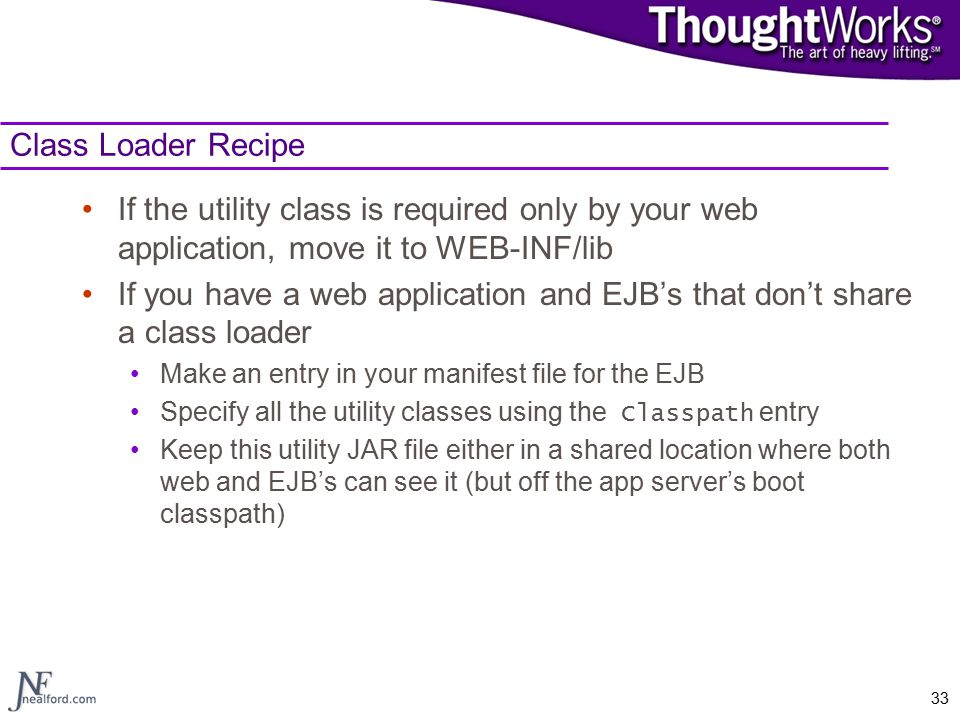 33 Class Loader Recipe If the utility class is required only by your web application, move it to WEB-INF/lib If you have a web application and EJB's that don't share a class loader Make an entry in your manifest file for the EJB Specify all the utility classes using the Classpath entry Keep this utility JAR file either in a shared location where both web and EJB's can see it (but off the app server's boot classpath)