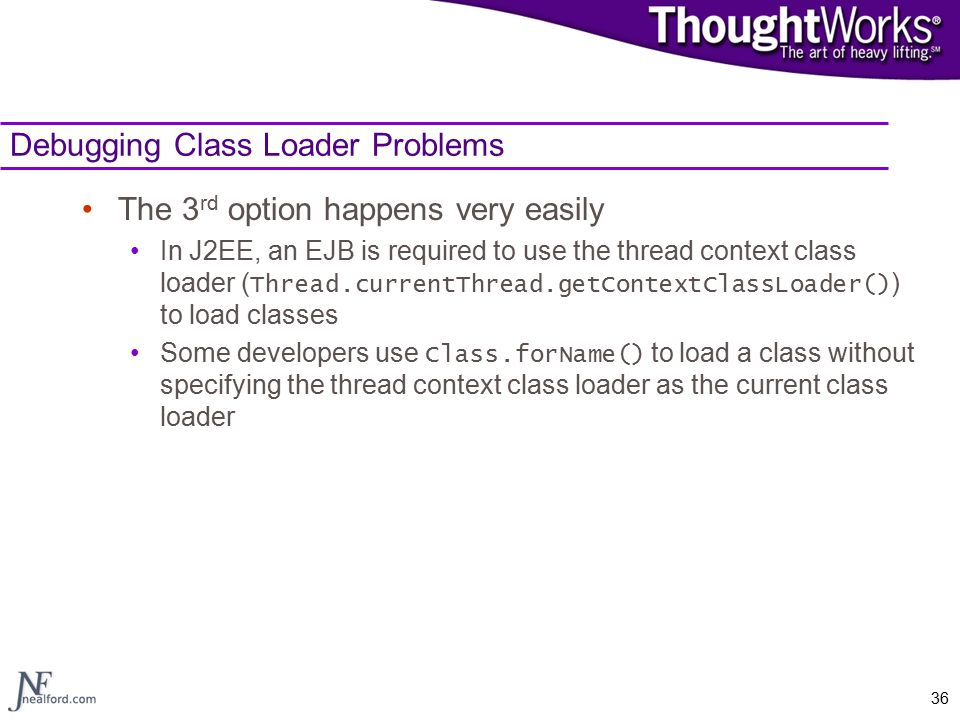 36 Debugging Class Loader Problems The 3 rd option happens very easily In J2EE, an EJB is required to use the thread context class loader ( Thread.currentThread.getContextClassLoader() ) to load classes Some developers use Class.forName() to load a class without specifying the thread context class loader as the current class loader