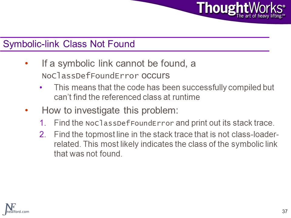 37 Symbolic-link Class Not Found If a symbolic link cannot be found, a NoClassDefFoundError occurs This means that the code has been successfully compiled but can't find the referenced class at runtime How to investigate this problem: 1.Find the NoClassDefFoundError and print out its stack trace.