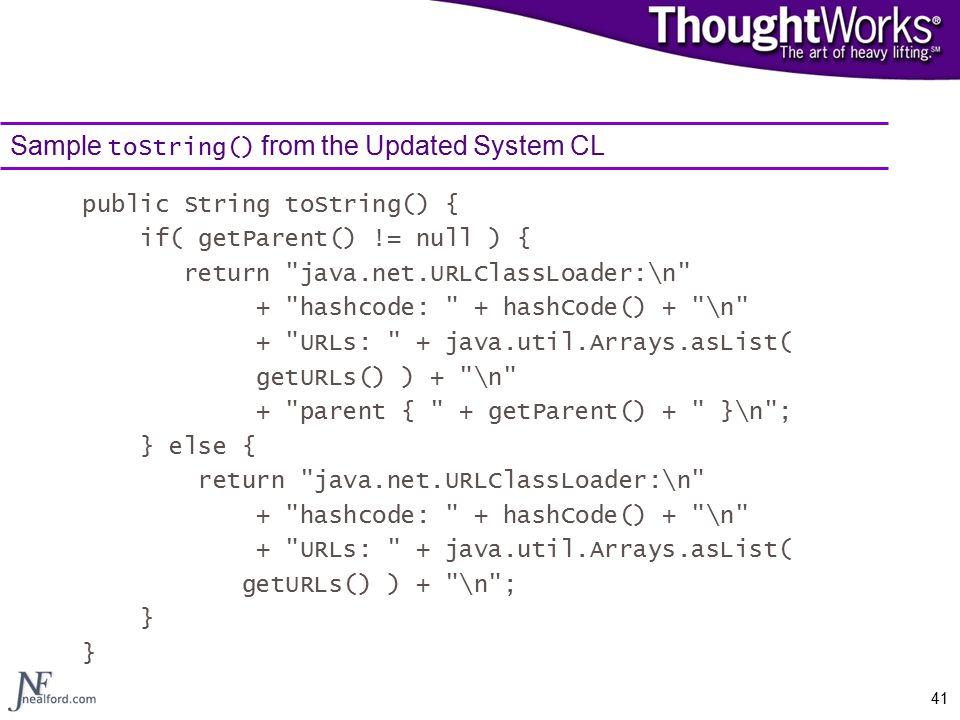 41 Sample toString() from the Updated System CL public String toString() { if( getParent() != null ) { return java.net.URLClassLoader:\n + hashcode: + hashCode() + \n + URLs: + java.util.Arrays.asList( getURLs() ) + \n + parent { + getParent() + }\n ; } else { return java.net.URLClassLoader:\n + hashcode: + hashCode() + \n + URLs: + java.util.Arrays.asList( getURLs() ) + \n ; }