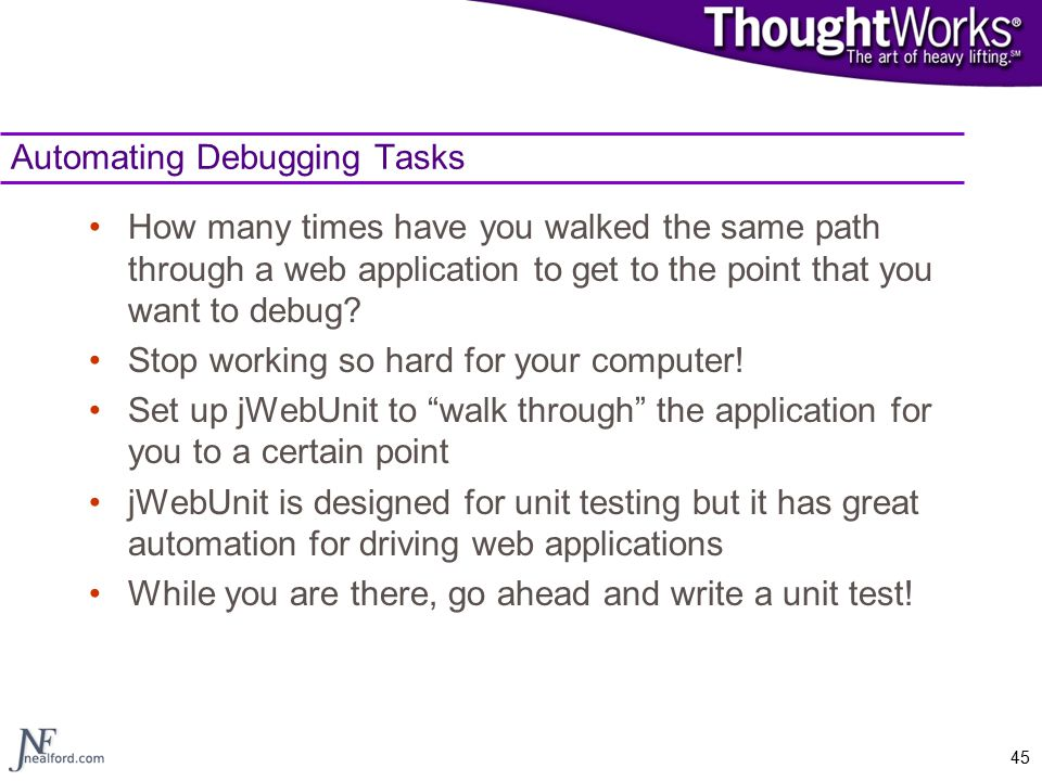 45 Automating Debugging Tasks How many times have you walked the same path through a web application to get to the point that you want to debug? Stop