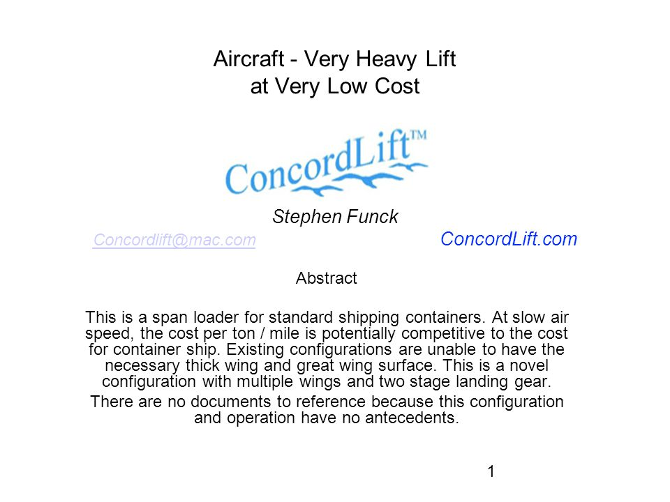 1 Aircraft - Very Heavy Lift at Very Low Cost Stephen Funck Concordlift@mac.com ConcordLift.com Concordlift@mac.com Abstract This is a span loader for standard shipping containers.