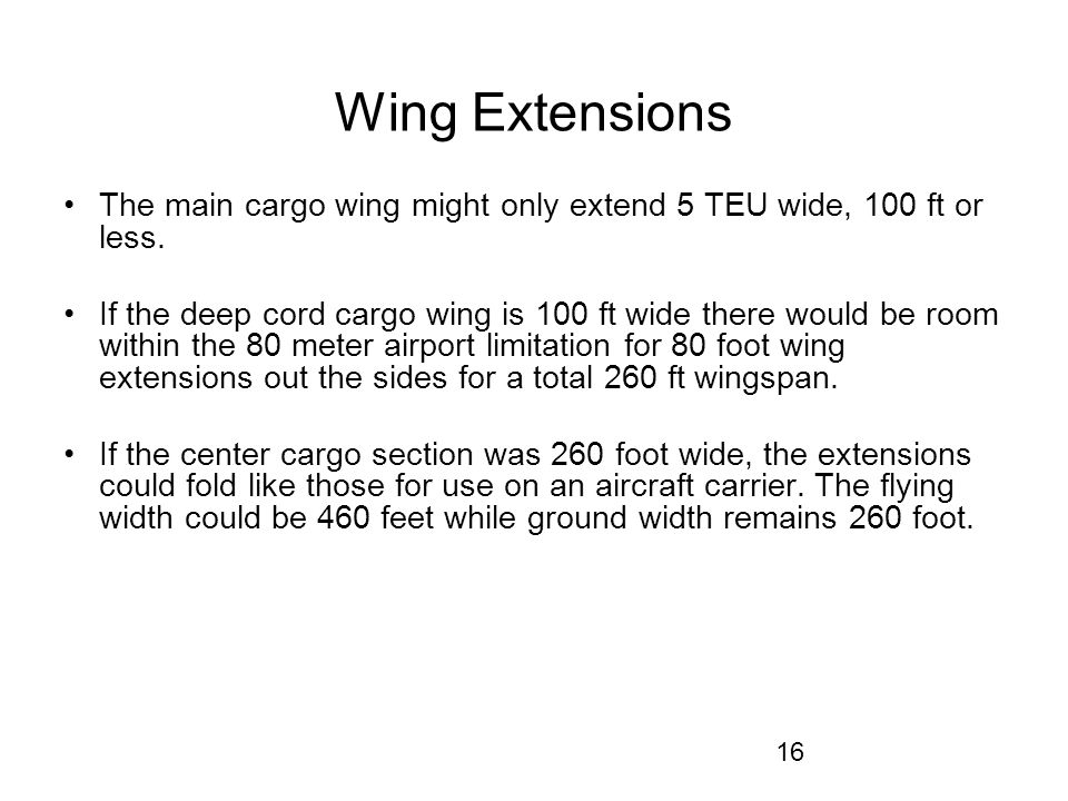 16 Wing Extensions The main cargo wing might only extend 5 TEU wide, 100 ft or less.