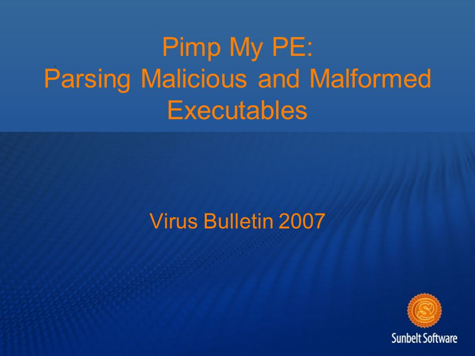 Pimp My PE: Parsing Malicious and Malformed Executables Virus Bulletin 2007