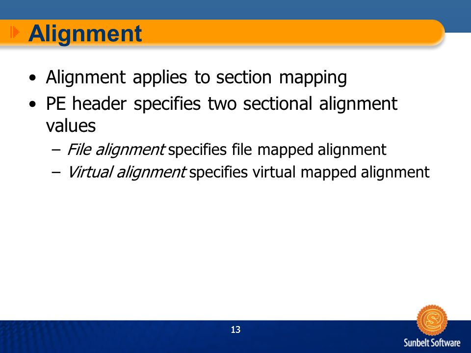 13 Alignment Alignment applies to section mapping PE header specifies two sectional alignment values –File alignment specifies file mapped alignment –Virtual alignment specifies virtual mapped alignment