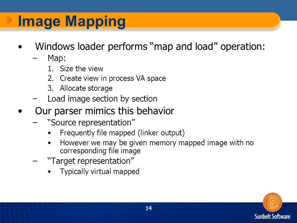 14 Image Mapping Windows loader performs map and load operation: –Map: 1.Size the view 2.Create view in process VA space 3.Allocate storage –Load image section by section Our parser mimics this behavior – Source representation Frequently file mapped (linker output) However we may be given memory mapped image with no corresponding file image – Target representation Typically virtual mapped