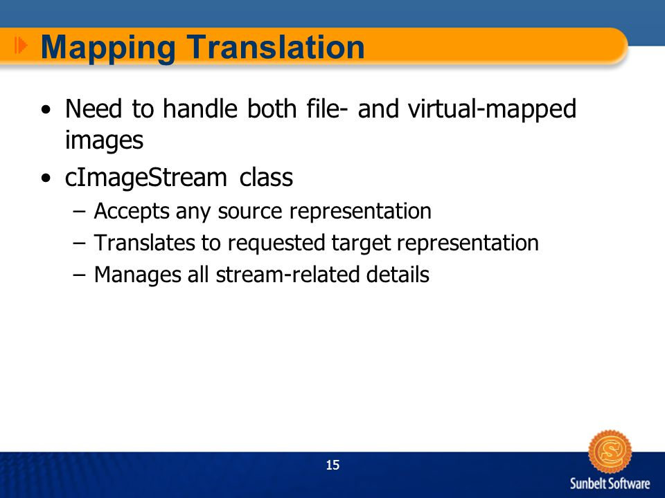 15 Mapping Translation Need to handle both file- and virtual-mapped images cImageStream class –Accepts any source representation –Translates to requested target representation –Manages all stream-related details
